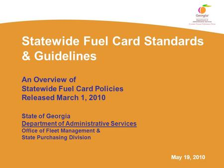 May 19, 2010 Statewide Fuel Card Standards & Guidelines An Overview of Statewide Fuel Card Policies Released March 1, 2010 State of Georgia Department.