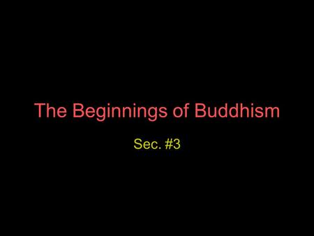The Beginnings of Buddhism Sec. #3. Siddhartha Gautama Young Indian prince once lived a life of luxury in a palace At 30 yrs. old, he went outside his.