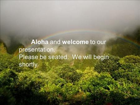 Aloha and welcome to our presentation. Please be seated. We will begin shortly.
