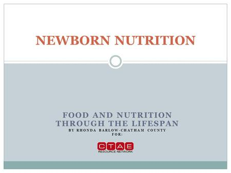 FOOD AND NUTRITION THROUGH THE LIFESPAN BY RHONDA BARLOW-CHATHAM COUNTY FOR: NEWBORN NUTRITION.