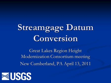 Streamgage Datum Conversion Great Lakes Region Height Modernization Consortium meeting New Cumberland, PA April 13, 2011.