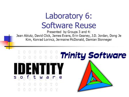 Laboratory 6: Software Reuse Presented by Groups 3 and 4: Jean Ablutz, David Click, James Evans, Erin Geaney, J.D. Jordan, Dong Je Kim, Konrad Lorincz,
