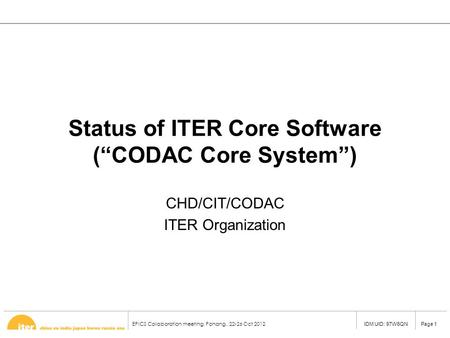 "EPICS Collaboration meeting, Pohang,, 22-26 Oct 2012 Page 1IDM UID: 97W6QN Status of ITER Core Software (""CODAC Core System"") CHD/CIT/CODAC ITER Organization."