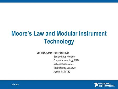 Moore's Law and Modular Instrument Technology Speaker/Author:Paul Packebush Senior Group Manager Corporate Metrology, R&D National Instruments 11500 N.
