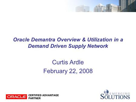Oracle Demantra Overview & Utilization in a Demand Driven Supply Network Curtis Ardle February 22, 2008.