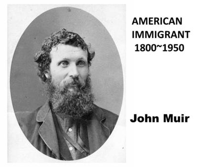 AMERICAN IMMIGRANT 1800~1950 John Muir. Name:John Muir Birth Date: April 21, 1838 Death Date: December 24, 1914 Place of Birth: Dunbar, Scotland Place.