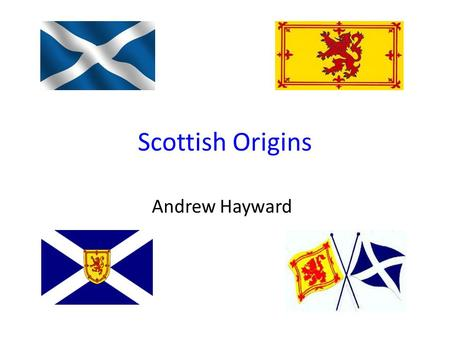 Scottish Origins Andrew Hayward. My Scottish Heritage I'm a mix of several nationalities, but most of my ancestors came from Scotland. These ancestors.