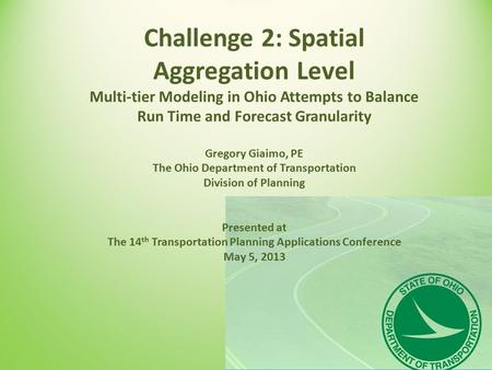 Challenge 2: Spatial Aggregation Level Multi-tier Modeling in Ohio Attempts to Balance Run Time and Forecast Granularity Gregory Giaimo, PE The Ohio Department.