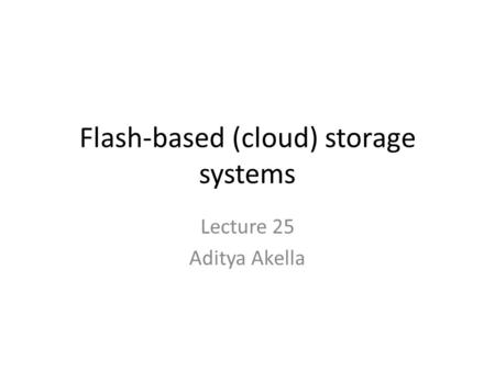Flash-based (cloud) storage systems Lecture 25 Aditya Akella.