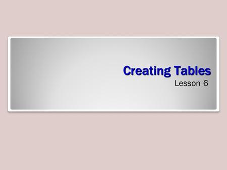 Creating Tables Lesson 6. Objectives Creating a Table A table, such as the one shown below, is an arrangement of data made up of horizontal rows and.