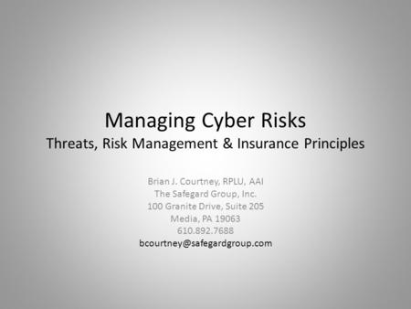 Managing Cyber Risks Threats, Risk Management & Insurance Principles Brian J. Courtney, RPLU, AAI The Safegard Group, Inc. 100 Granite Drive, Suite 205.