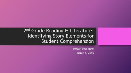 2 nd Grade Reading & Literature: Identifying Story Elements for Student Comprehension Megan Boosinger March 6, 2015.