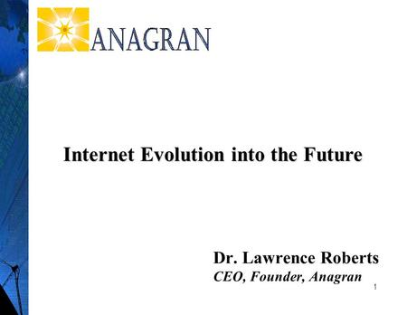 1 Dr. Lawrence Roberts CEO, Founder, Anagran Internet Evolution into the Future.