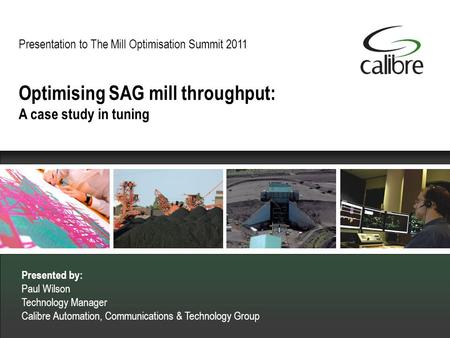 Presentation to The Mill Optimisation Summit 2011 Presented by: Paul Wilson Technology Manager Calibre Automation, Communications & Technology Group Optimising.