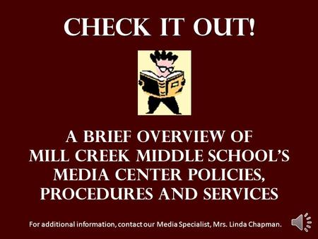 Check it out! A brief overview of Mill Creek Middle School's Media Center policies, Procedures And services For additional information, contact our Media.