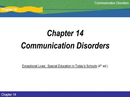 Chapter 14 Communication Disorders Chapter 14 Communication Disorders Exceptional Lives: Special Education in Today's Schools (4 th ed.)