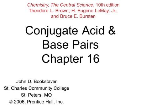 Conjugate Acid & Base Pairs Chapter 16 John D. Bookstaver St. Charles Community College St. Peters, MO  2006, Prentice Hall, Inc. Chemistry, The Central.