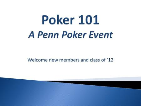 Welcome new members and class of '12.  Each player is dealt 2 cards (hold cards)  1 Round of betting occurs now  Three Community Cards are dealt face.