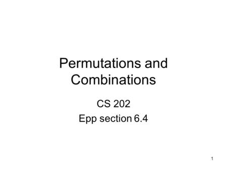 1 Permutations and Combinations CS 202 Epp section 6.4.