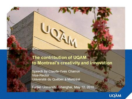The contribution of UQAM to Montreal's creativity and innovation Speech by Claude-Yves Charron Vice-Rector Université du Québec à Montréal Fudan University,