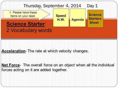 Thursday, September 4, 2014 Day 1 Science Starters Sheet 1. Please have these Items on your desk. Agenda Speed H.W. Science Starter: 2 Vocabulary words.