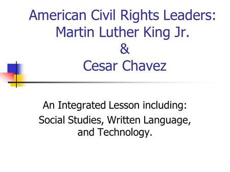 American Civil Rights Leaders: Martin Luther King Jr. & Cesar Chavez An Integrated Lesson including: Social Studies, Written Language, and Technology.