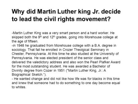 Why did Martin Luther king Jr. decide to lead the civil rights movement? -Martin Luther King was a very smart person and a hard worker. He skipped both.
