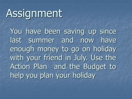You have been saving up since last summer and now have enough money to go on holiday with your friend in July. Use the Action Plan and the Budget to help.