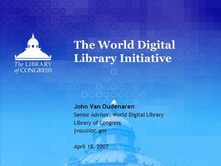 The World Digital Library Initiative John Van Oudenaren Senior Advisor, World Digital Library Library of Congress April 18, 2007.