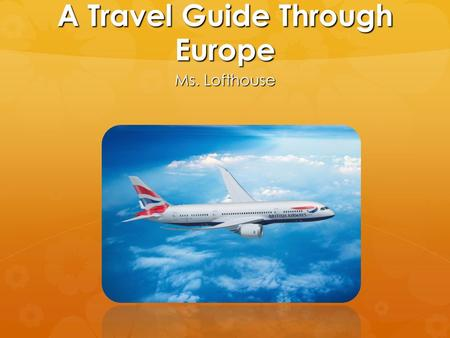A Travel Guide Through Europe Ms. Lofthouse. PICK YOUR FINAL DESTINATION.