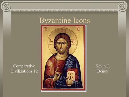 Byzantine Icons Comparative Civilizations 12 Kevin J. Benoy.