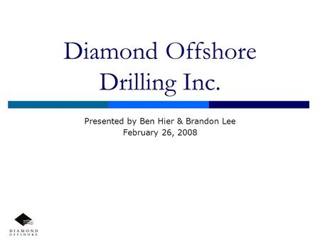 Diamond Offshore Drilling Inc. Presented by Ben Hier & Brandon Lee February 26, 2008.