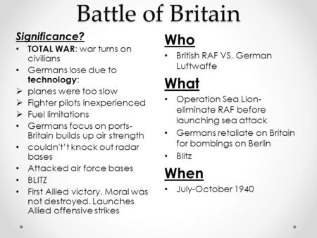 Battle of Britain Who British RAF VS. German Luftwaffe What Operation Sea Lion- eliminate RAF before launching sea attack Germans retaliate on Britain.