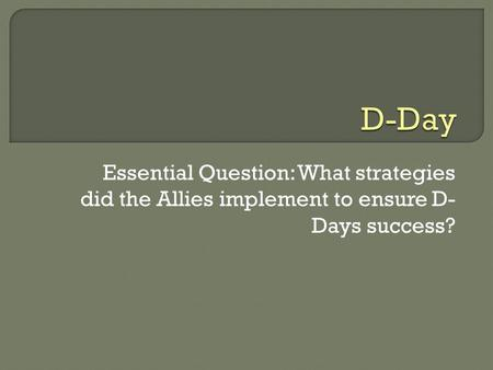 Essential Question: What strategies did the Allies implement to ensure D- Days success?
