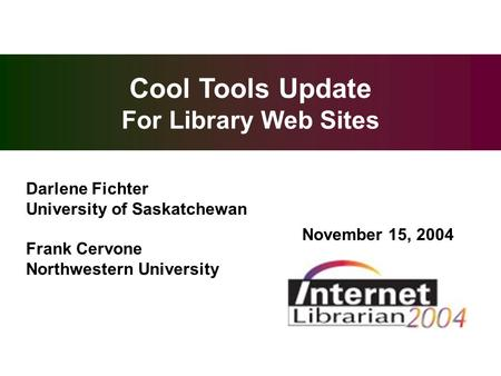 Overview Cool Tools Update For Library Web Sites Darlene Fichter University of Saskatchewan Frank Cervone Northwestern University November 15, 2004.