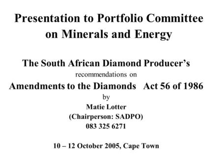 Presentation to Portfolio Committee on Minerals and Energy The South African Diamond Producer's recommendations on Amendments to the Diamonds Act 56 of.