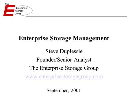 Enterprise Storage Management Steve Duplessie Founder/Senior Analyst The Enterprise Storage Group www.enterprisestoragegroup.com September, 2001.