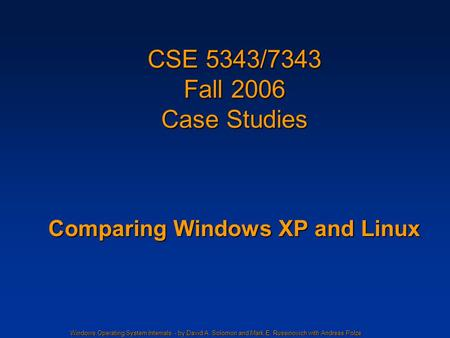 Windows Operating System Internals - by David A. Solomon and Mark E. Russinovich with Andreas Polze CSE 5343/7343 Fall 2006 Case Studies Comparing Windows.