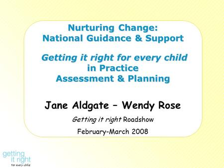Nurturing Change: National Guidance & Support Getting it right for every child in Practice Assessment & Planning Jane Aldgate – Wendy Rose Getting it right.