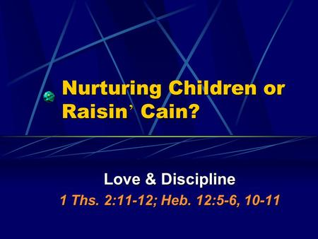 Nurturing Children or Raisin ' Cain? Love & Discipline 1 Ths. 2:11-12; Heb. 12:5-6, 10-11.
