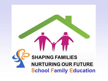SHAPING FAMILIES NURTURING OUR FUTURE School Family Education.