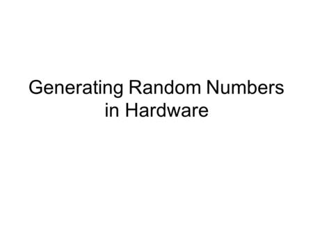 "Generating Random Numbers in Hardware. Two types of random numbers used in computing: --""true"" random numbers: ++generated from a physical source (e.g.,"