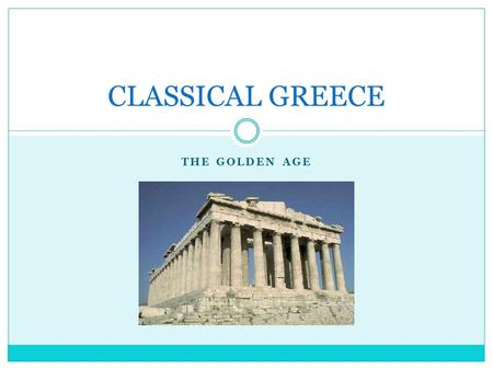 THE GOLDEN AGE CLASSICAL GREECE. The Golden Age 480 – 380 BCE End of the Persian wars brought the liberation of the Ionian city- states. Dawn of a great.