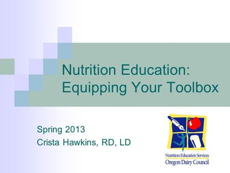 Nutrition Education: Equipping Your Toolbox Spring 2013 Crista Hawkins, RD, LD.