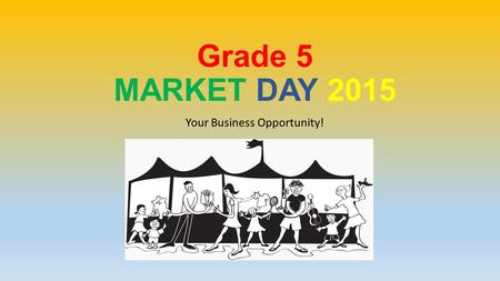 Grade 5 MARKET DAY 2015 Your Business Opportunity!