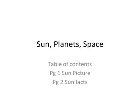 Sun, Planets, Space Table of contents Pg 1 Sun Picture Pg 2 Sun facts.