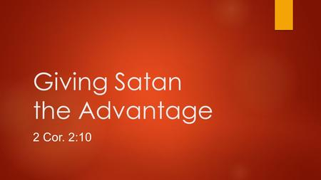 Giving Satan the Advantage 2 Cor. 2:10. Introduction  But one whom you forgive anything, I forgive also; for indeed what I have forgiven, if I have forgiven.