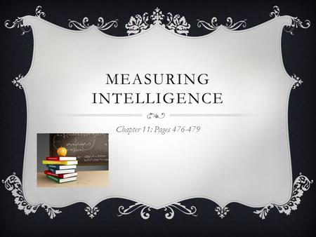 MEASURING INTELLIGENCE Chapter 11: Pages 476-479.