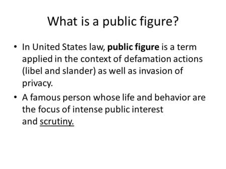 What is a public figure? In United States law, public figure is a term applied in the context of defamation actions (libel and slander) as well as invasion.
