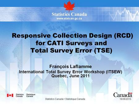 18/08/2015 Statistics Canada Statistique Canada Responsive Collection Design (RCD) for CATI Surveys and Total Survey Error (TSE) François Laflamme International.